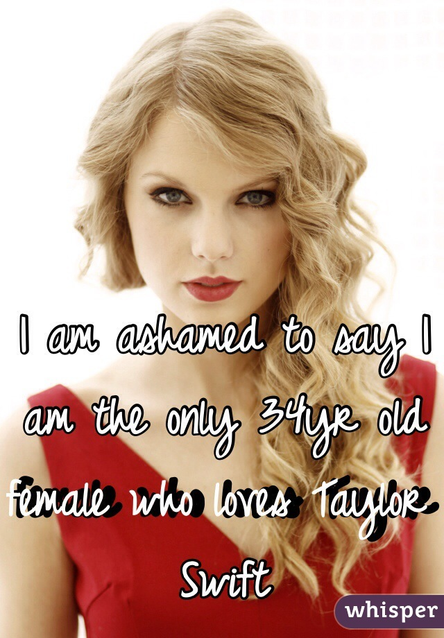 I am ashamed to say I am the only 34yr old female who loves Taylor Swift