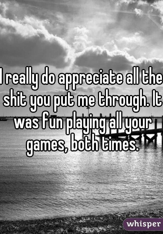 I really do appreciate all the shit you put me through. It was fun playing all your games, both times.
