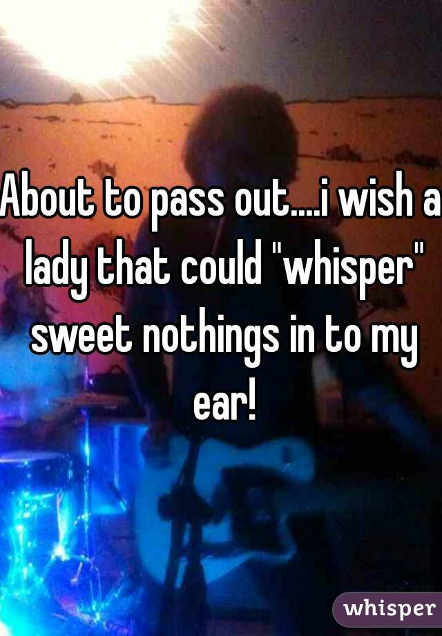 """About to pass out....i wish a lady that could """"whisper"""" sweet nothings in to my ear!"""