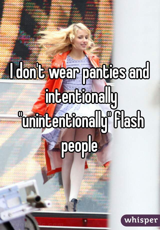 "I don't wear panties and intentionally ""unintentionally"" flash people"