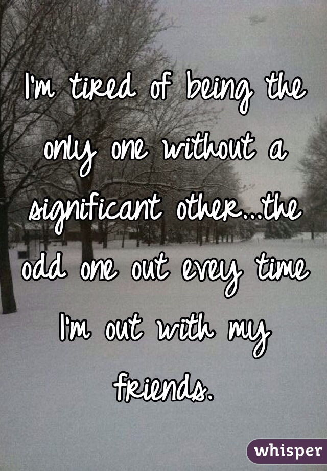 I'm tired of being the only one without a significant other...the odd one out evey time I'm out with my friends.