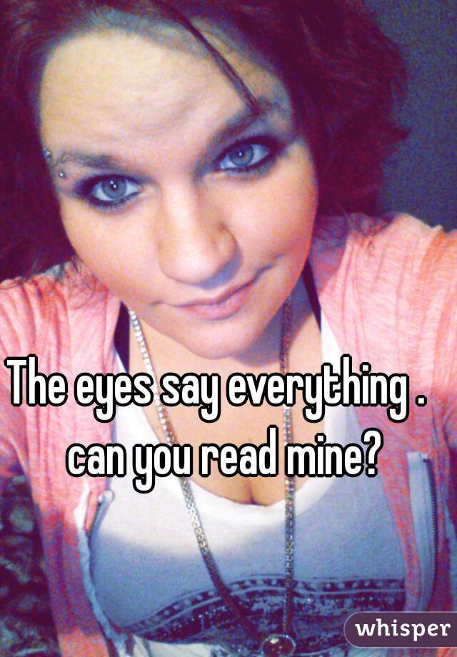The eyes say everything .   can you read mine?