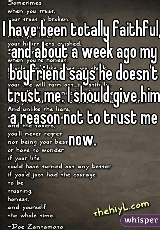 I have been totally faithful, and about a week ago my boyfriend says he doesn't trust me. I should give him a reason not to trust me now.