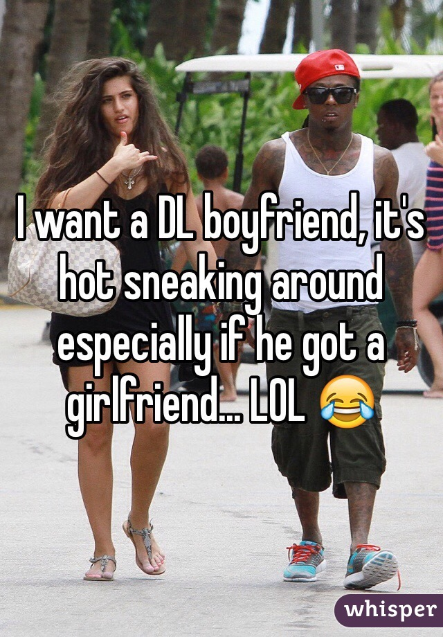 I want a DL boyfriend, it's hot sneaking around especially if he got a girlfriend... LOL 😂