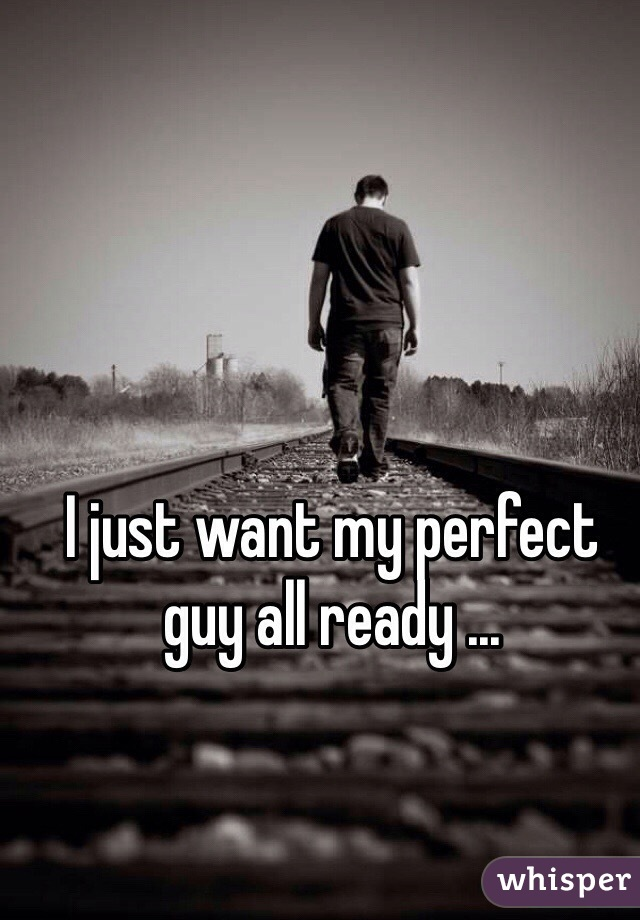 I just want my perfect guy all ready ...