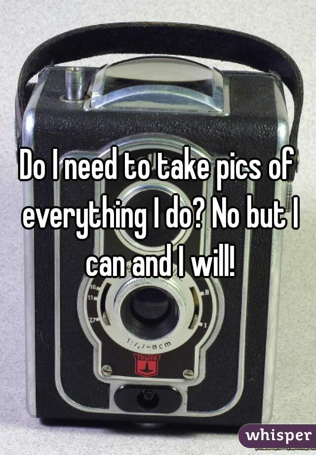 Do I need to take pics of everything I do? No but I can and I will!
