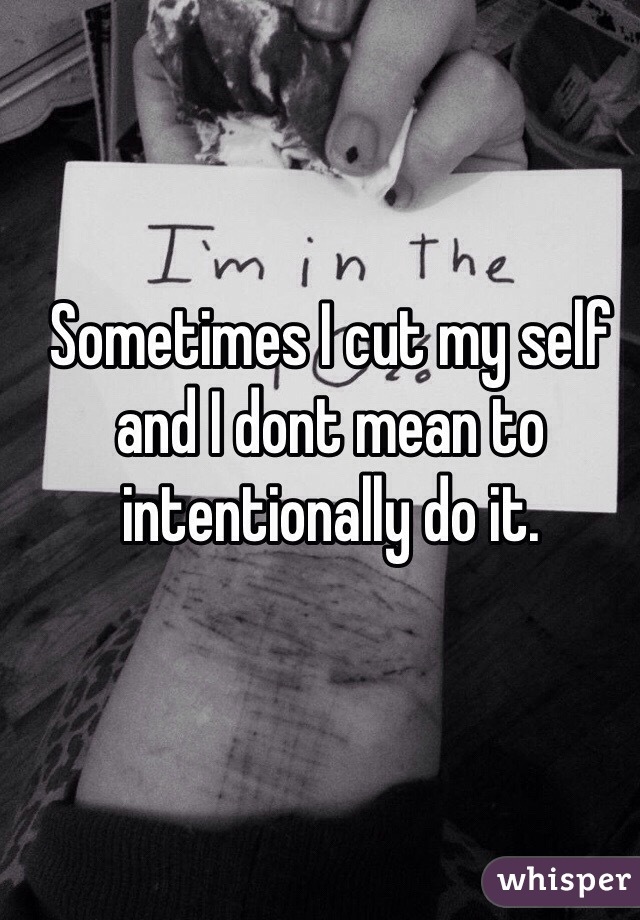 Sometimes I cut my self and I dont mean to intentionally do it.