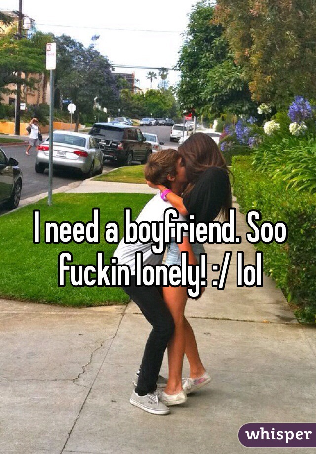 I need a boyfriend. Soo fuckin lonely! :/ lol