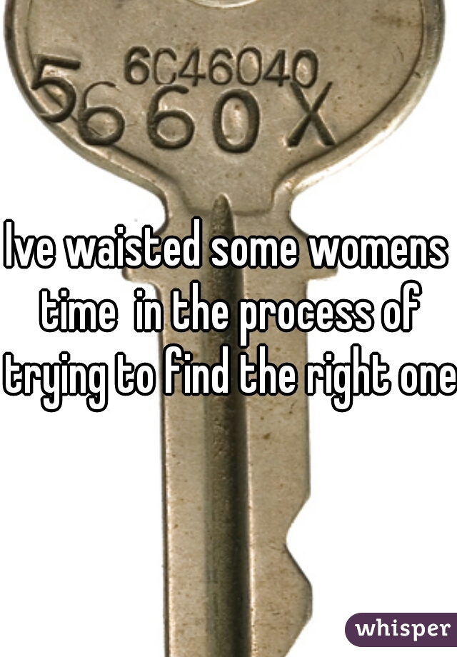 Ive waisted some womens time  in the process of trying to find the right one
