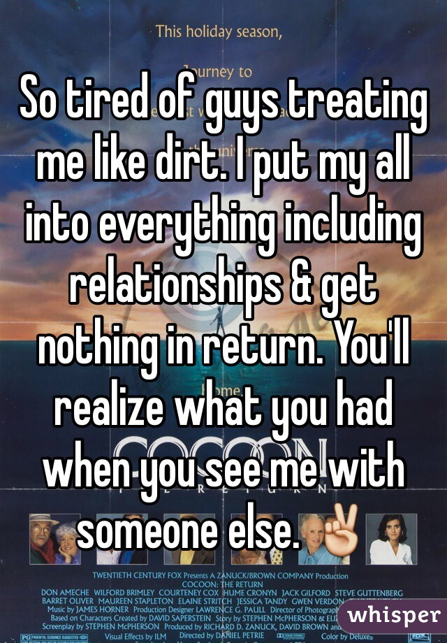 So tired of guys treating me like dirt. I put my all into everything including relationships & get nothing in return. You'll realize what you had when you see me with someone else. ✌️