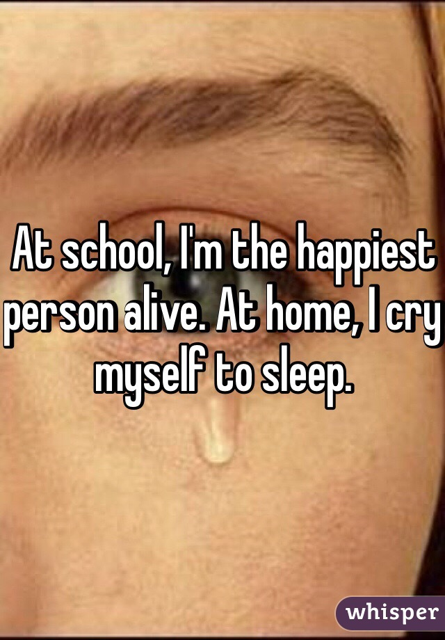 At school, I'm the happiest person alive. At home, I cry myself to sleep.