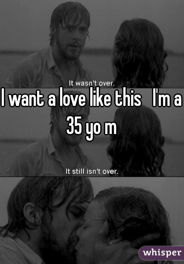 I want a love like this   I'm a 35 yo m