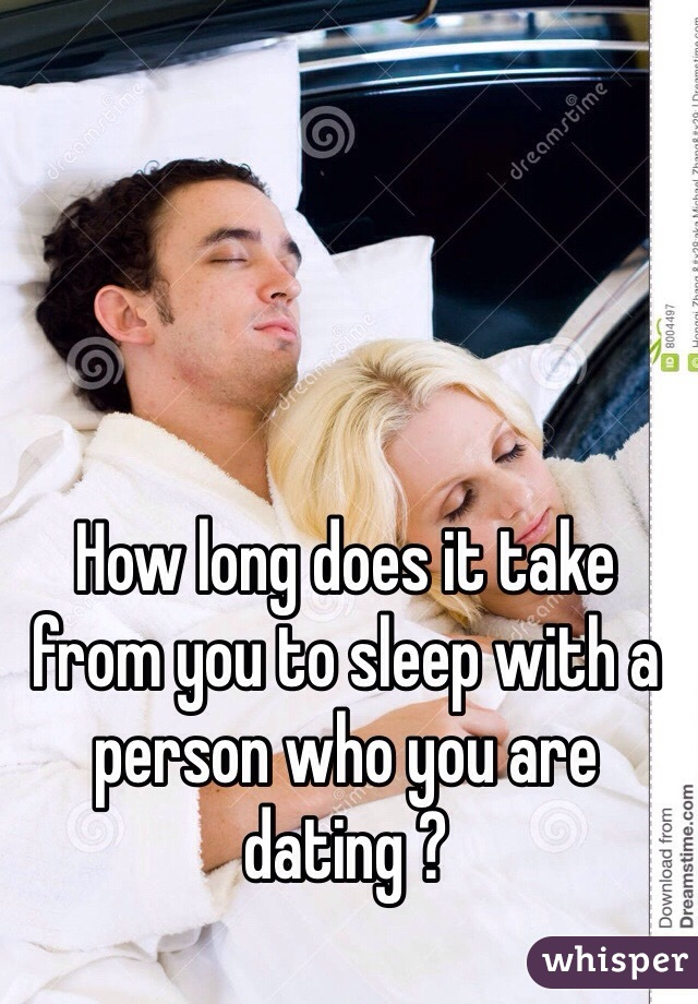How long does it take from you to sleep with a person who you are dating ?
