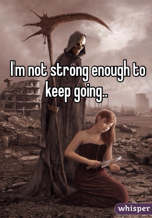 I'm not strong enough to keep going..