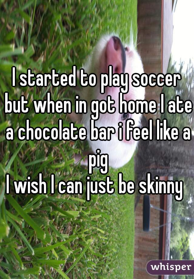 I started to play soccer but when in got home I ate a chocolate bar i feel like a pig I wish I can just be skinny