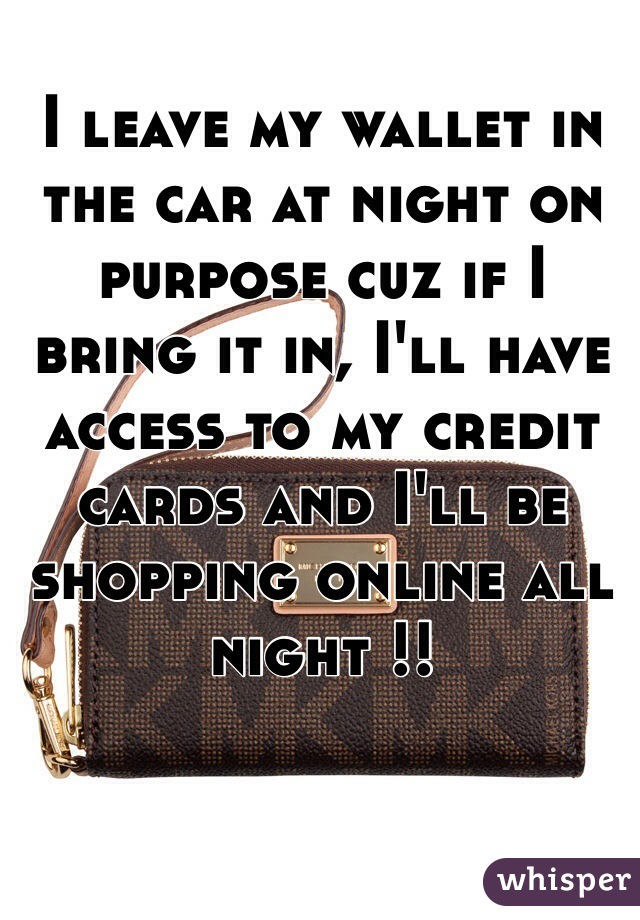 I leave my wallet in the car at night on purpose cuz if I bring it in, I'll have access to my credit cards and I'll be shopping online all night !!