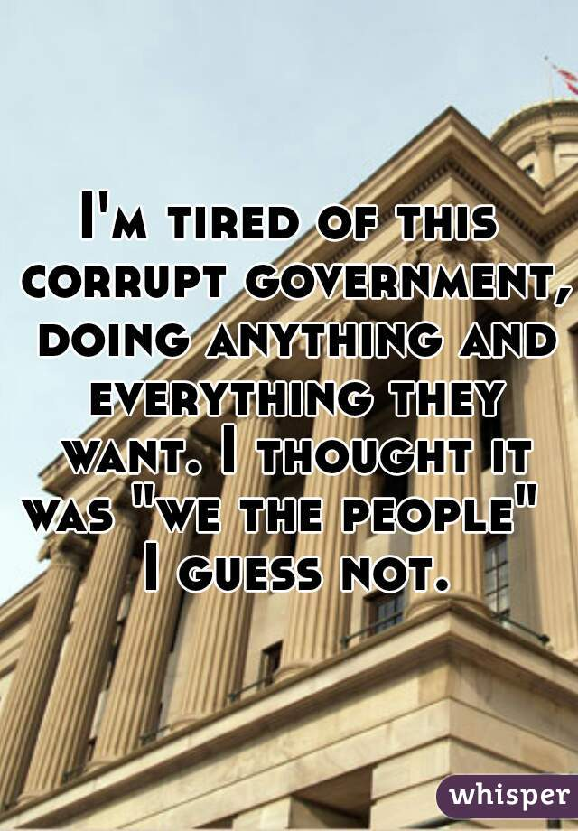 """I'm tired of this corrupt government, doing anything and everything they want. I thought it was """"we the people""""    I guess not."""