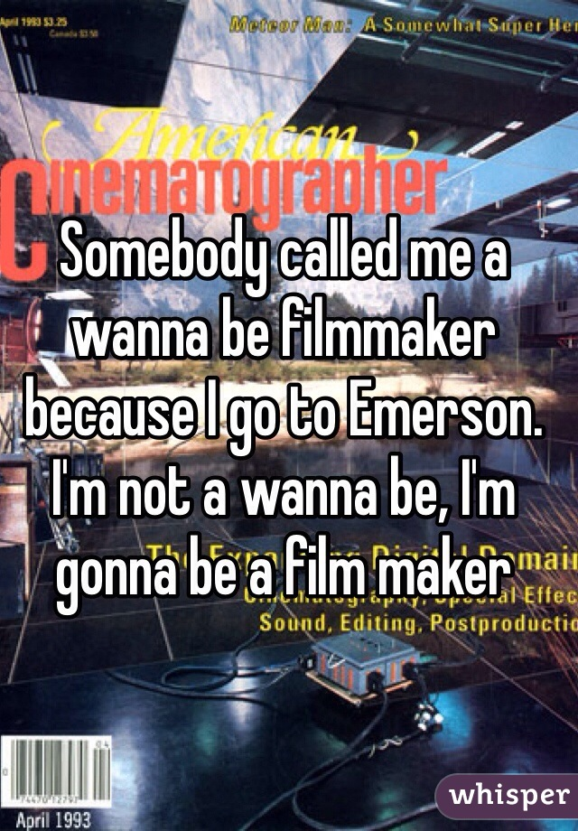 Somebody called me a wanna be filmmaker because I go to Emerson. I'm not a wanna be, I'm gonna be a film maker