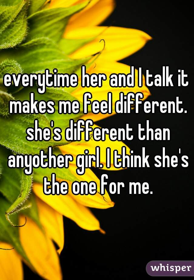 everytime her and I talk it makes me feel different. she's different than anyother girl. I think she's the one for me.
