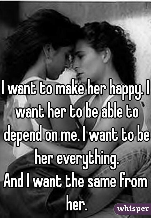 I want to make her happy. I want her to be able to depend on me. I want to be her everything. And I want the same from her.