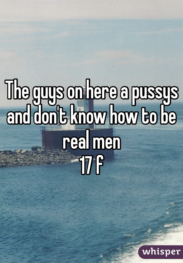 The guys on here a pussys and don't know how to be real men  17 f