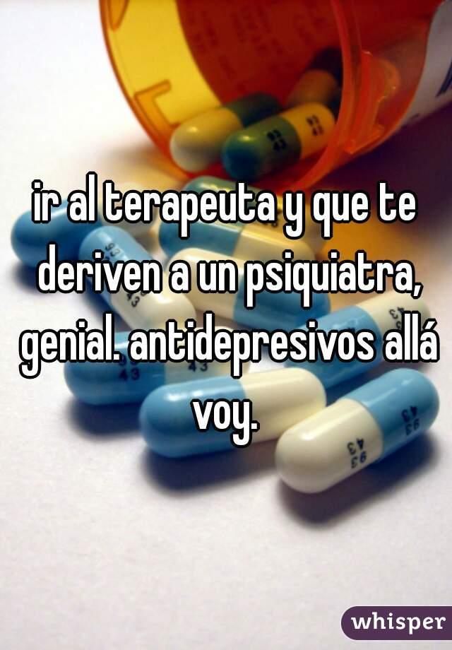 ir al terapeuta y que te deriven a un psiquiatra, genial. antidepresivos allá voy.