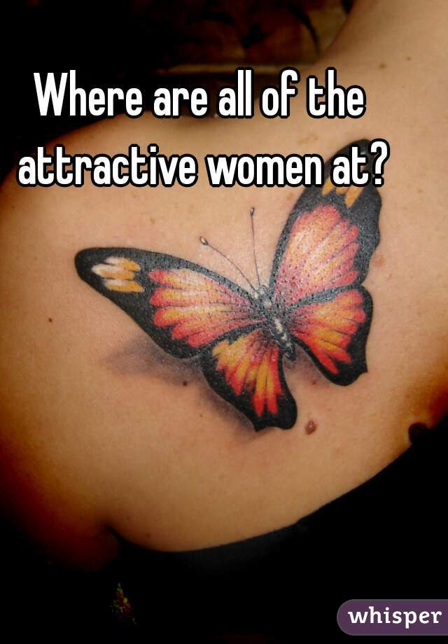 Where are all of the attractive women at?
