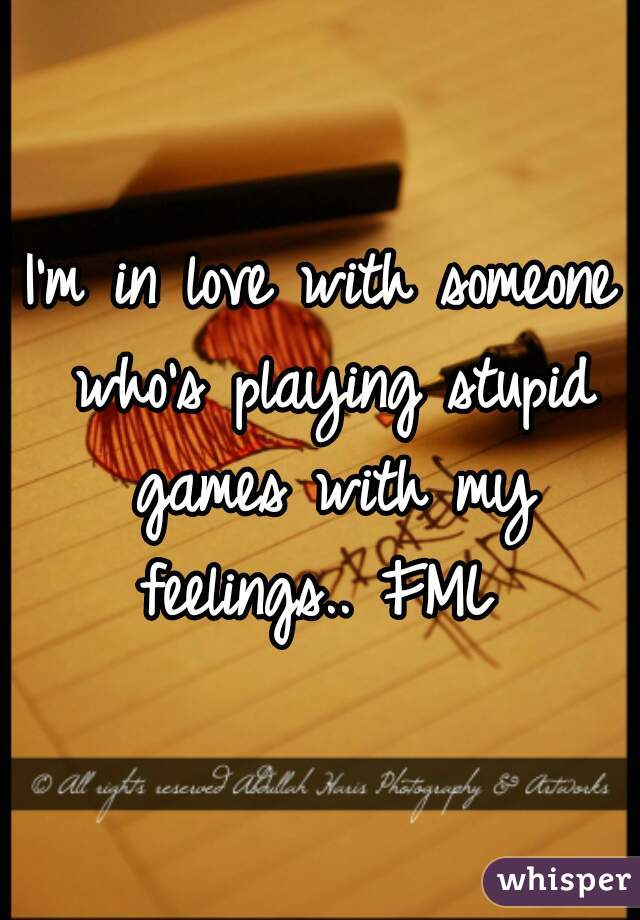 I'm in love with someone who's playing stupid games with my feelings.. FML