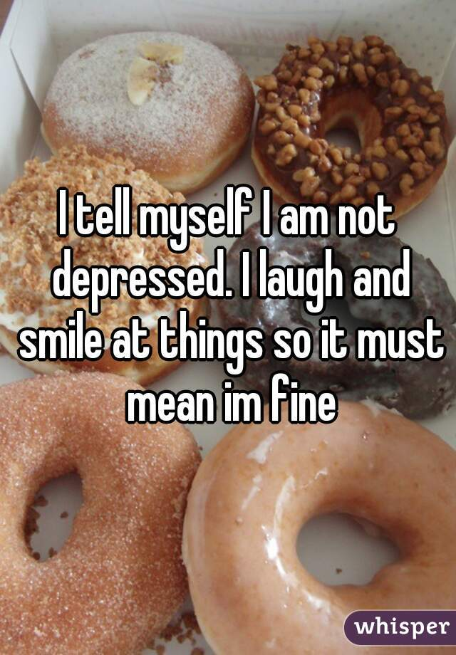 I tell myself I am not depressed. I laugh and smile at things so it must mean im fine