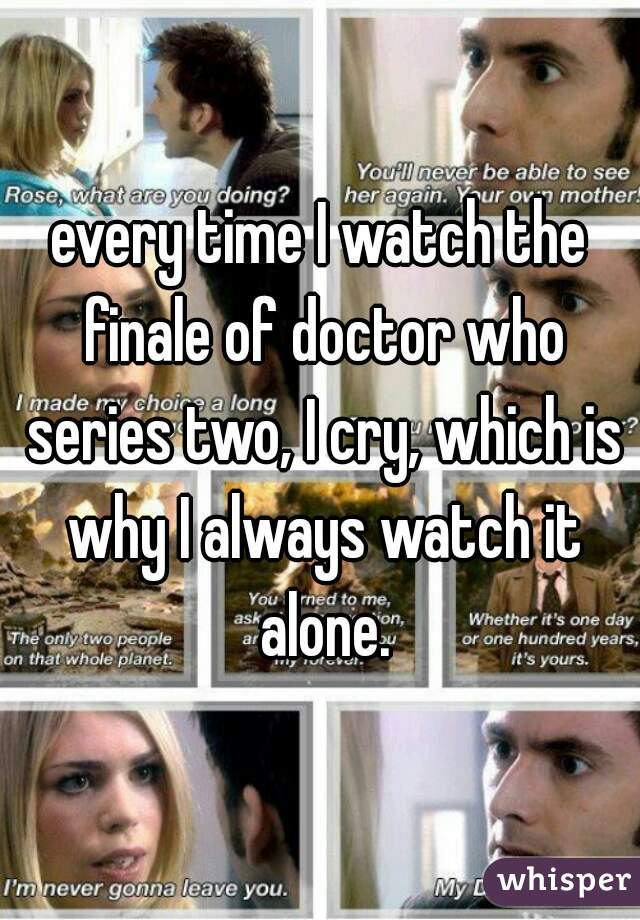 every time I watch the finale of doctor who series two, I cry, which is why I always watch it alone.