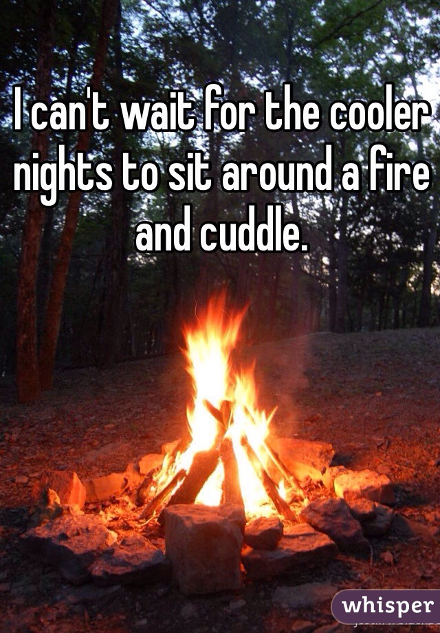I can't wait for the cooler nights to sit around a fire and cuddle.