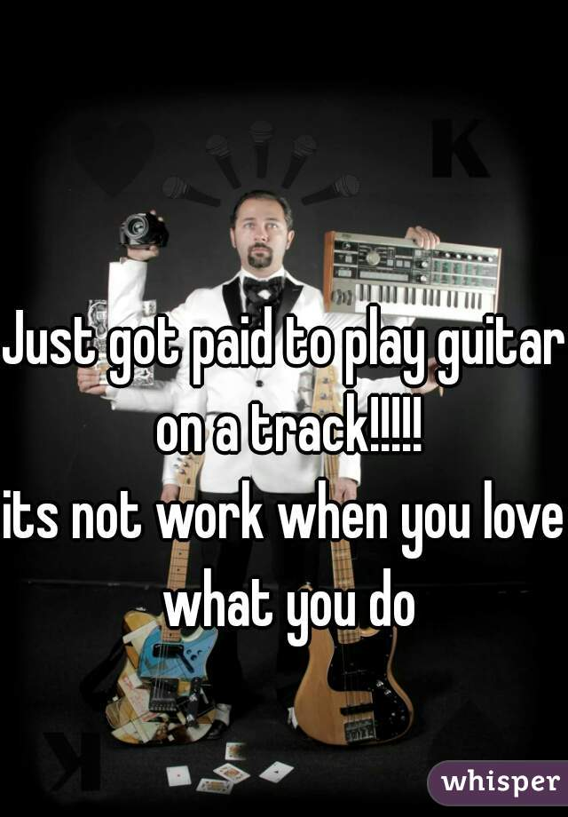 Just got paid to play guitar on a track!!!!! its not work when you love what you do