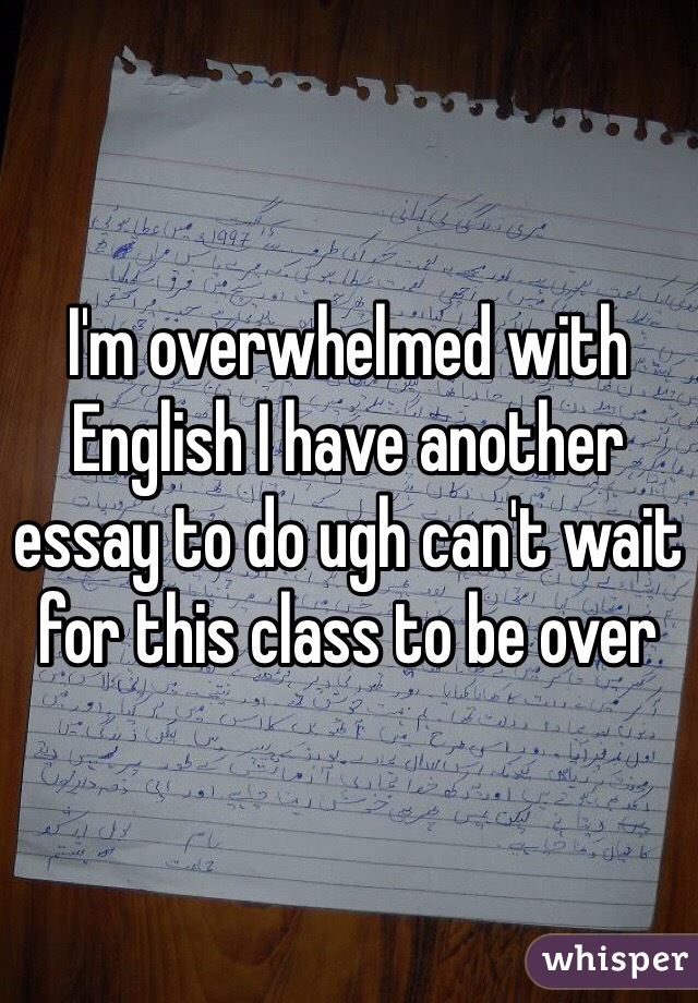 I'm overwhelmed with English I have another essay to do ugh can't wait for this class to be over