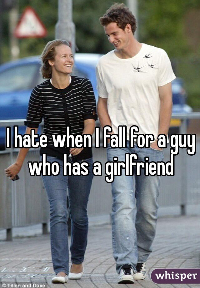 I hate when I fall for a guy who has a girlfriend