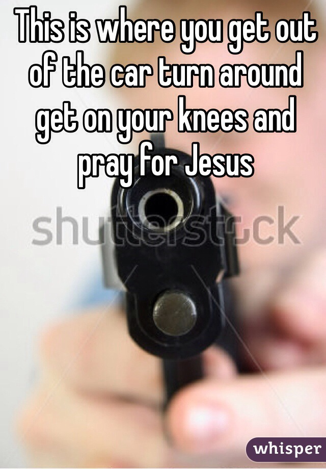 This is where you get out of the car turn around get on your knees and pray for Jesus