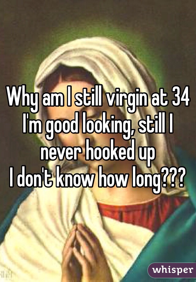 Why am I still virgin at 34 I'm good looking, still I never hooked up I don't know how long???