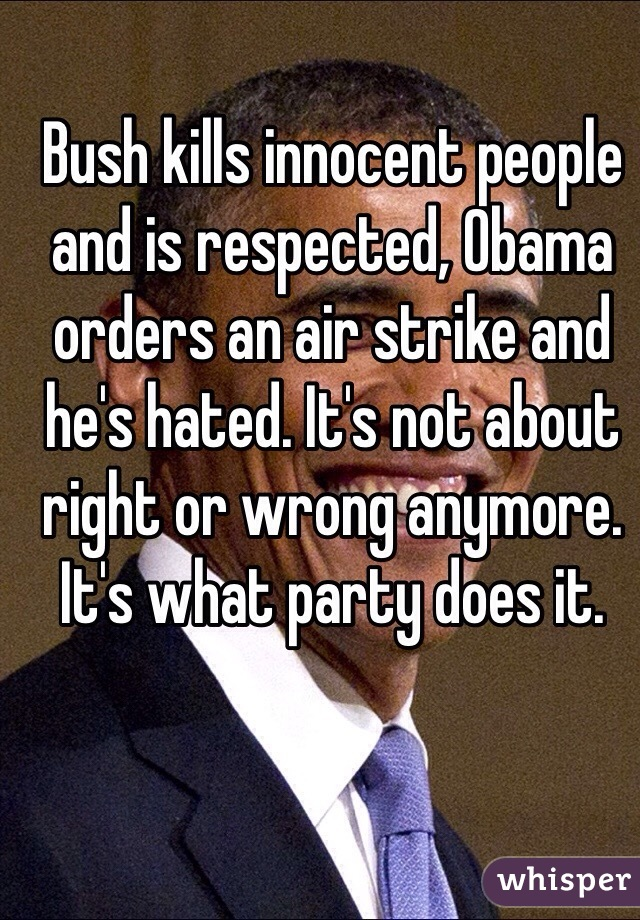 Bush kills innocent people and is respected, Obama orders an air strike and he's hated. It's not about right or wrong anymore. It's what party does it.