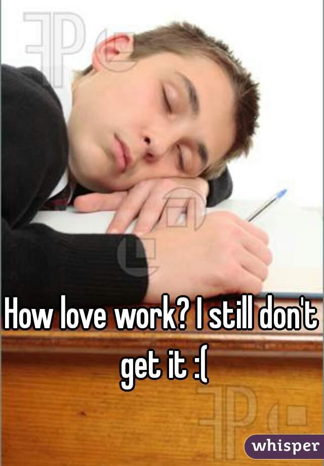 How love work? I still don't get it :(