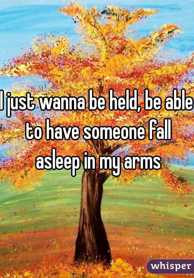 I just wanna be held, be able to have someone fall asleep in my arms