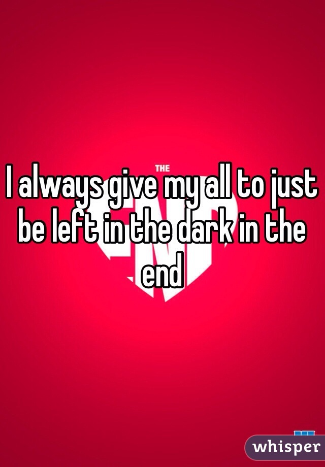 I always give my all to just be left in the dark in the end