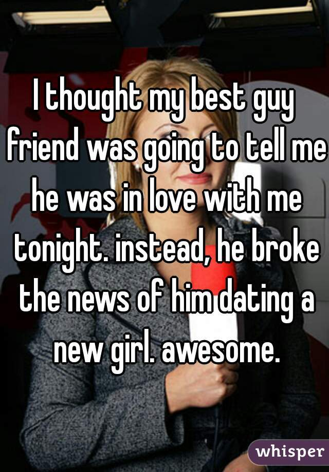 I thought my best guy friend was going to tell me he was in love with me tonight. instead, he broke the news of him dating a new girl. awesome.