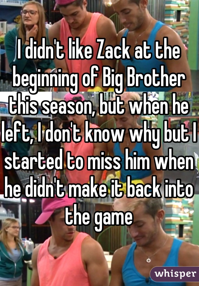 I didn't like Zack at the beginning of Big Brother this season, but when he left, I don't know why but I started to miss him when he didn't make it back into the game