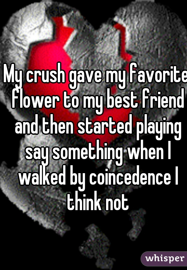 My crush gave my favorite flower to my best friend and then started playing say something when I walked by coincedence I think not