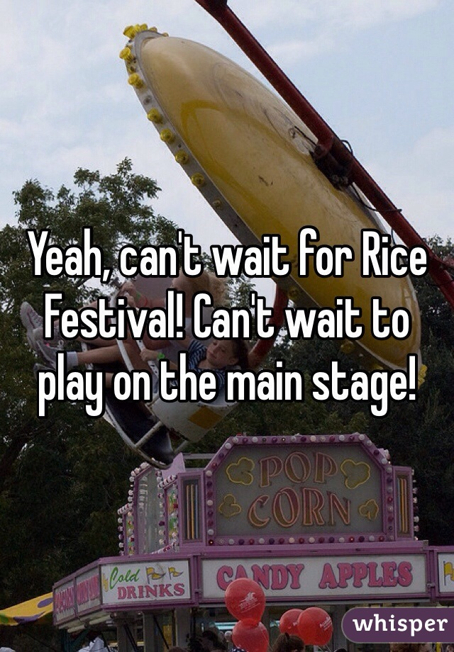 Yeah, can't wait for Rice Festival! Can't wait to play on the main stage!