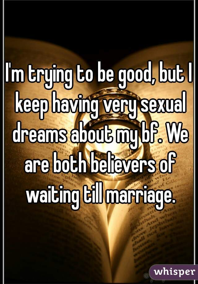 I'm trying to be good, but I keep having very sexual dreams about my bf. We are both believers of waiting till marriage.