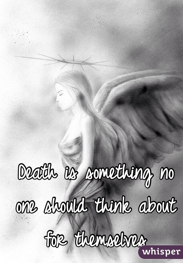 Death is something no one should think about for themselves