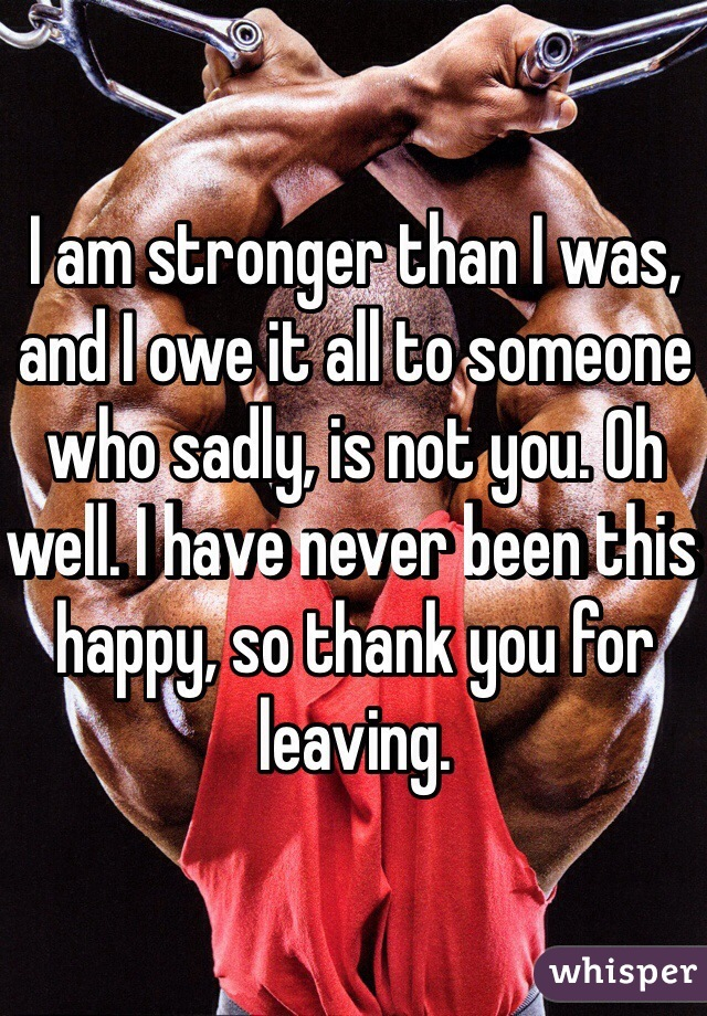 I am stronger than I was, and I owe it all to someone who sadly, is not you. Oh well. I have never been this happy, so thank you for leaving.