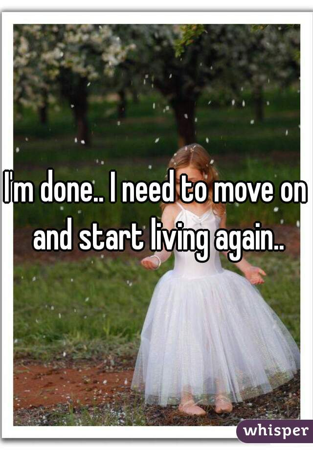 I'm done.. I need to move on and start living again..