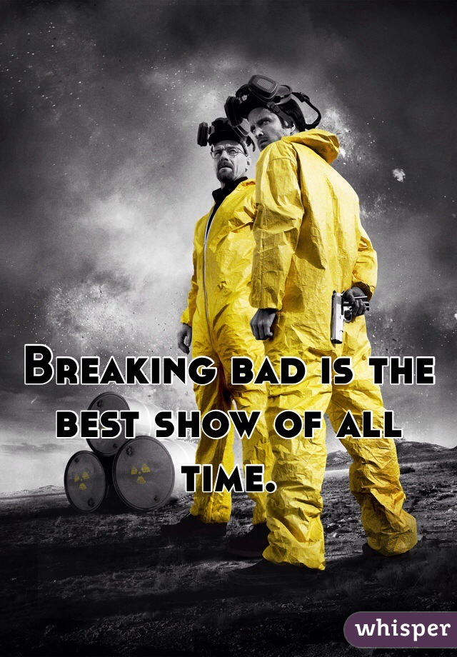 Breaking bad is the best show of all time.