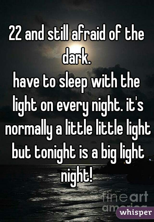 22 and still afraid of the dark.  have to sleep with the light on every night. it's normally a little little light but tonight is a big light night!